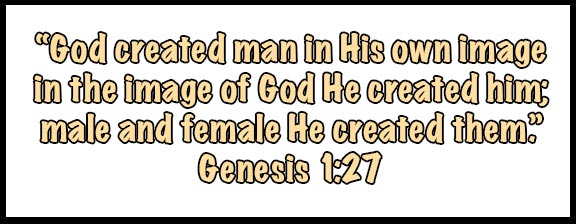 """God created man in His own image inthe image of God He created him; male and female He created them."" Genesis 1:27"